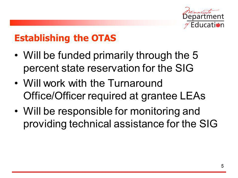 Establishing the OTAS Will be funded primarily through the 5 percent state reservation for the SIG Will work with the Turnaround Office/Officer required at grantee LEAs Will be responsible for monitoring and providing technical assistance for the SIG 5