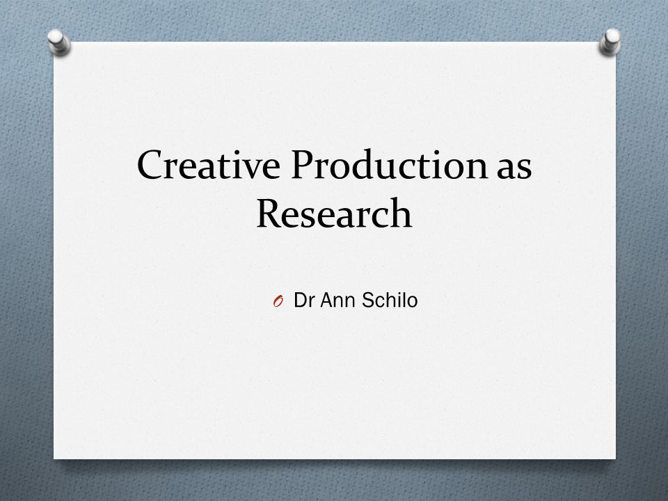 Creative Production as Research O Dr Ann Schilo