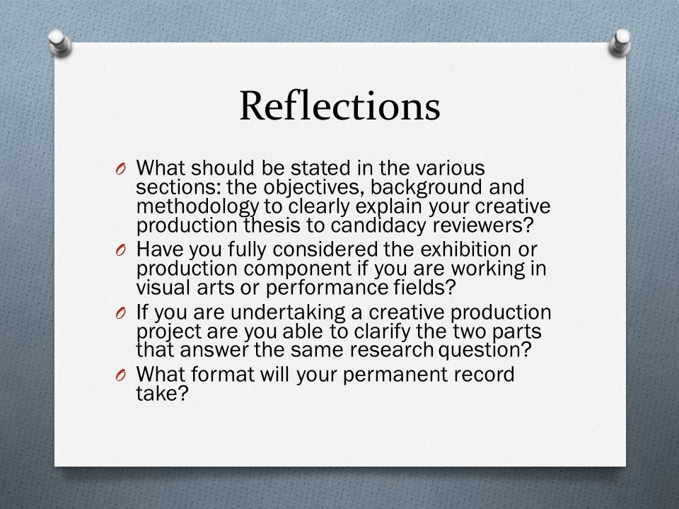 Reflections O What should be stated in the various sections: the objectives, background and methodology to clearly explain your creative production thesis to candidacy reviewers.