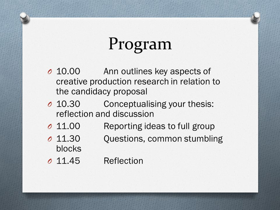Program O 10.00 Ann outlines key aspects of creative production research in relation to the candidacy proposal O 10.30Conceptualising your thesis: reflection and discussion O 11.00Reporting ideas to full group O 11.30Questions, common stumbling blocks O 11.45Reflection