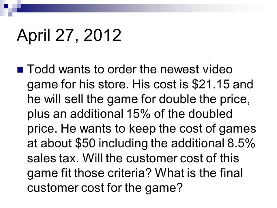 April 27, 2012 Todd wants to order the newest video game for his store. His cost is $21.15 and he will sell the game for double the price, plus an add