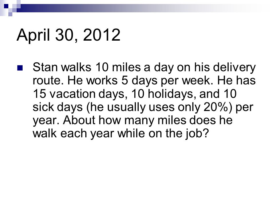 April 30, 2012 Stan walks 10 miles a day on his delivery route. He works 5 days per week. He has 15 vacation days, 10 holidays, and 10 sick days (he u
