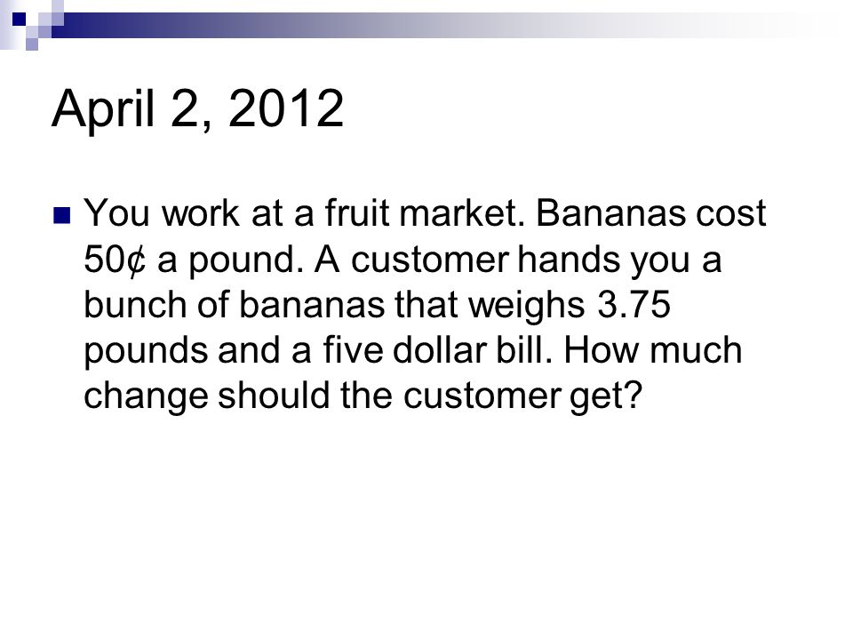 April 2, 2012 You work at a fruit market. Bananas cost 50¢ a pound. A customer hands you a bunch of bananas that weighs 3.75 pounds and a five dollar