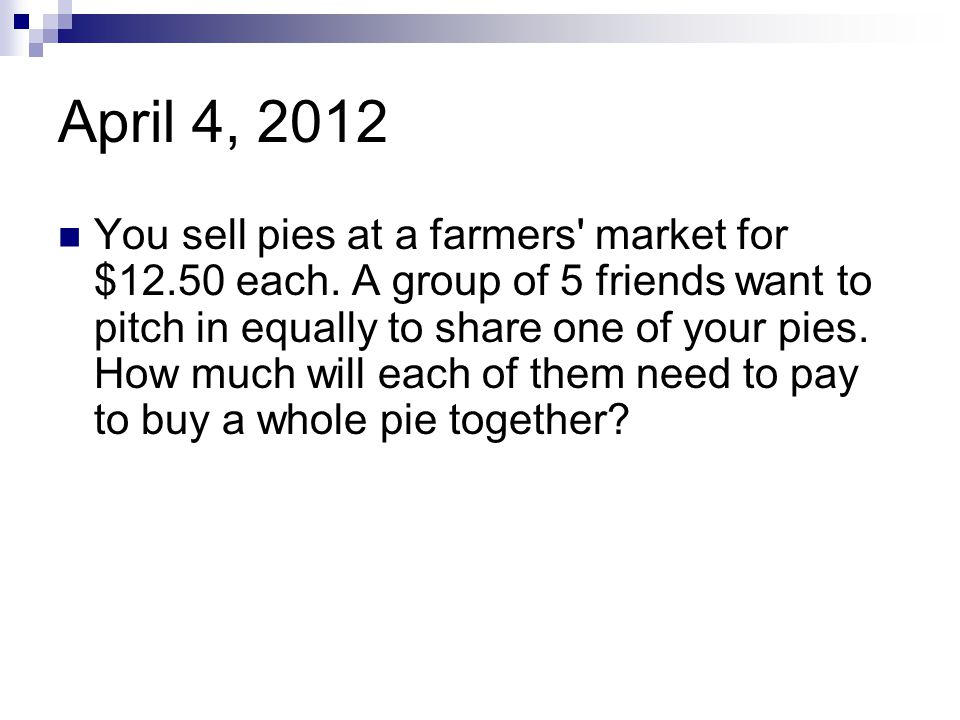 April 4, 2012 You sell pies at a farmers' market for $12.50 each. A group of 5 friends want to pitch in equally to share one of your pies. How much wi