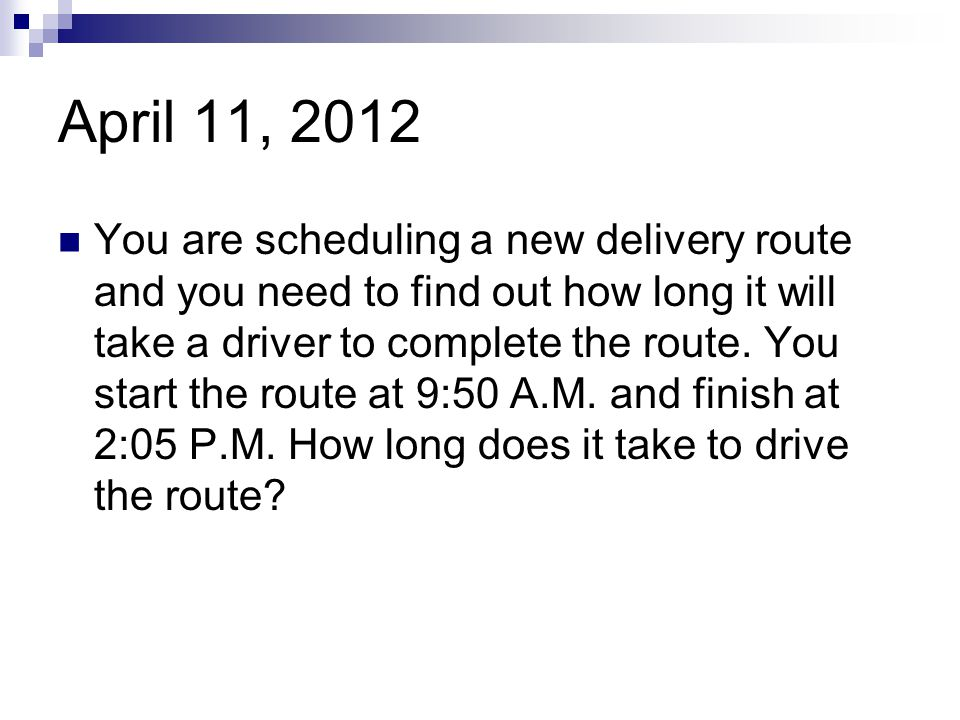 April 11, 2012 You are scheduling a new delivery route and you need to find out how long it will take a driver to complete the route. You start the ro