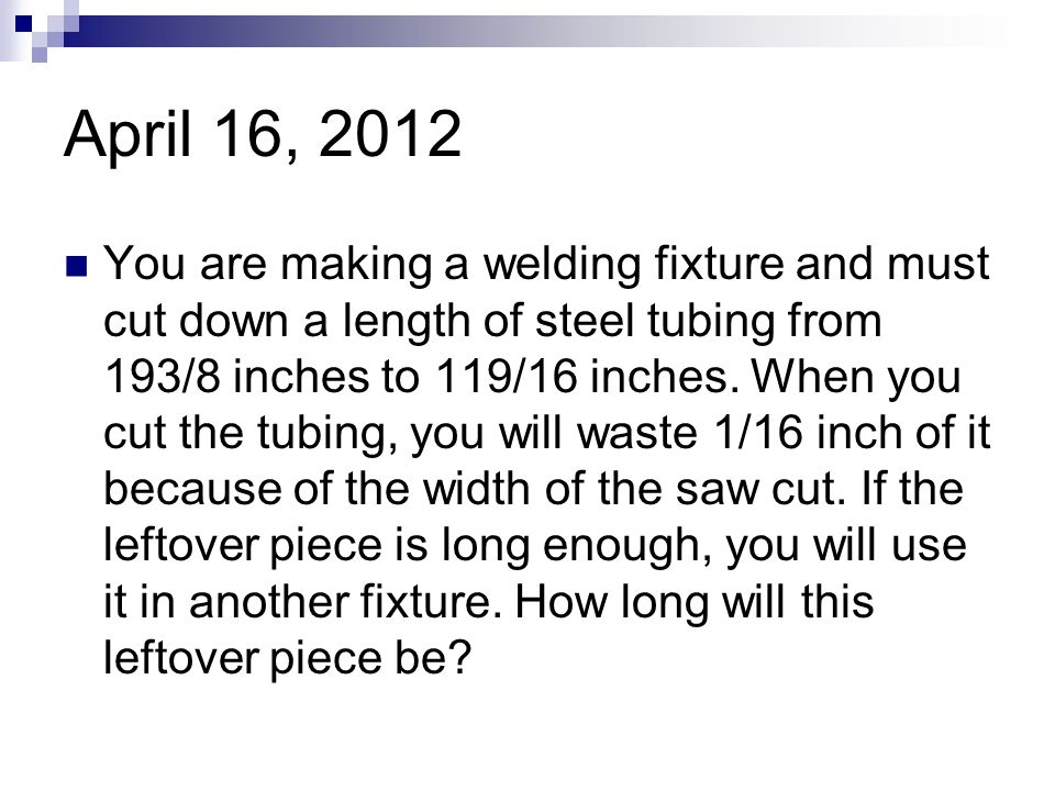 April 16, 2012 You are making a welding fixture and must cut down a length of steel tubing from 193/8 inches to 119/16 inches. When you cut the tubing