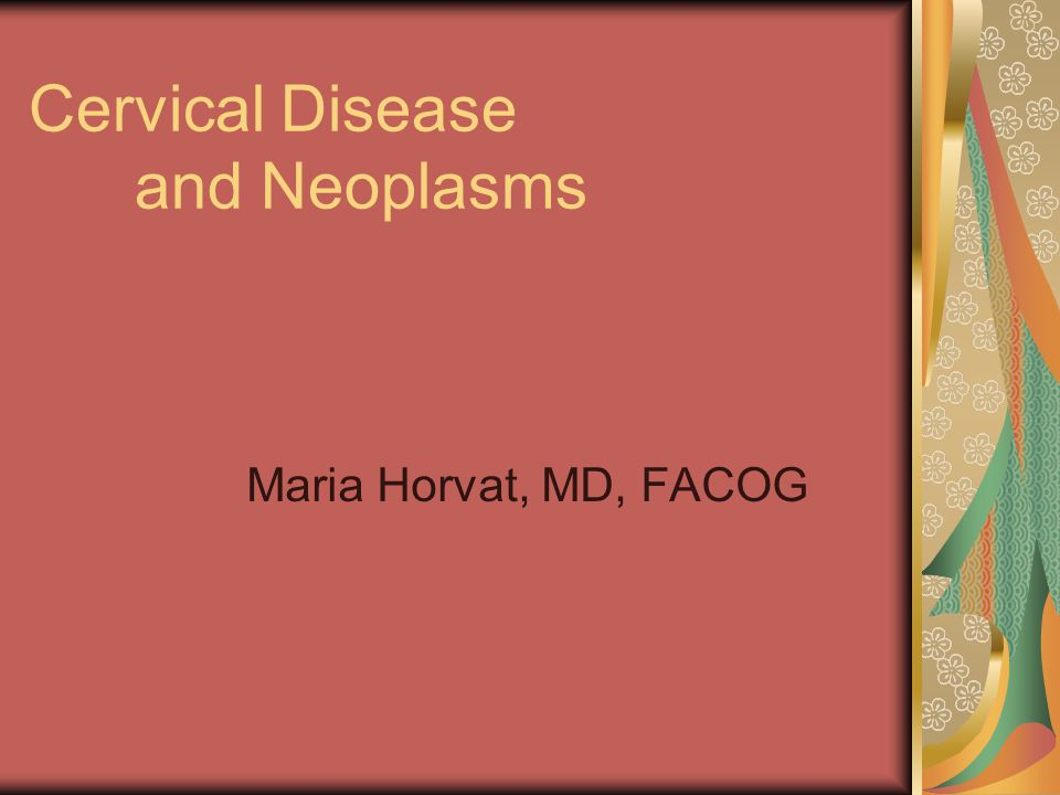 Cervical Disease and Neoplasms Maria Horvat, MD, FACOG