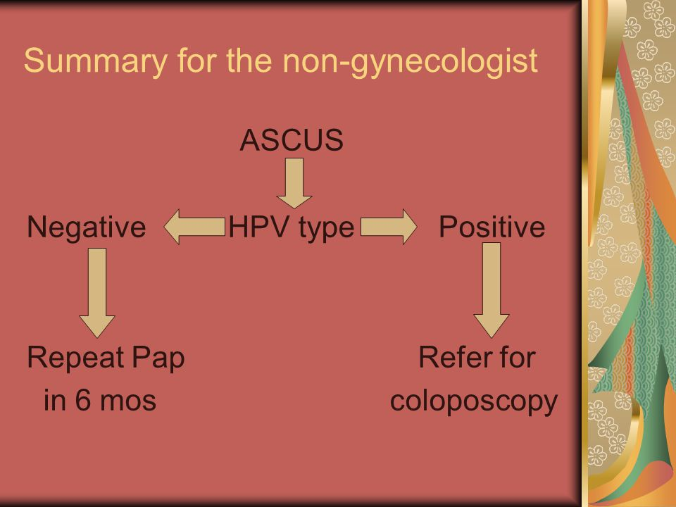 Summary for the non-gynecologist ASCUS Negative HPV type Positive Repeat Pap Refer for in 6 mos coloposcopy