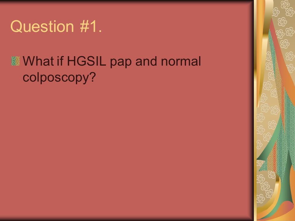 Question #1. What if HGSIL pap and normal colposcopy?