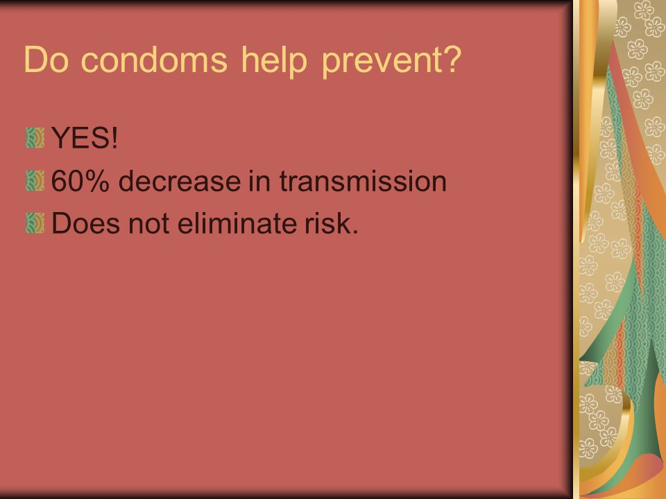 Do condoms help prevent? YES! 60% decrease in transmission Does not eliminate risk.