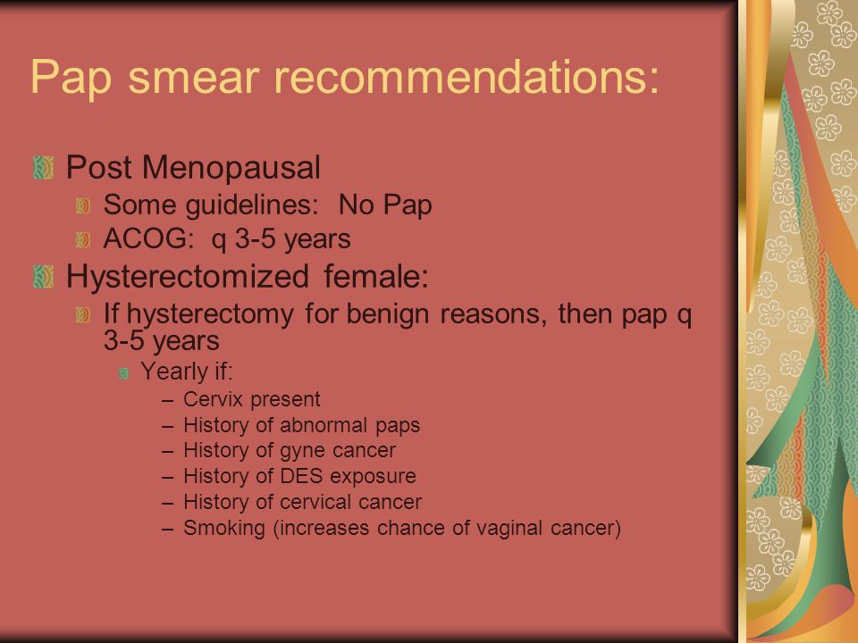 Pap smear recommendations: Post Menopausal Some guidelines: No Pap ACOG: q 3-5 years Hysterectomized female: If hysterectomy for benign reasons, then