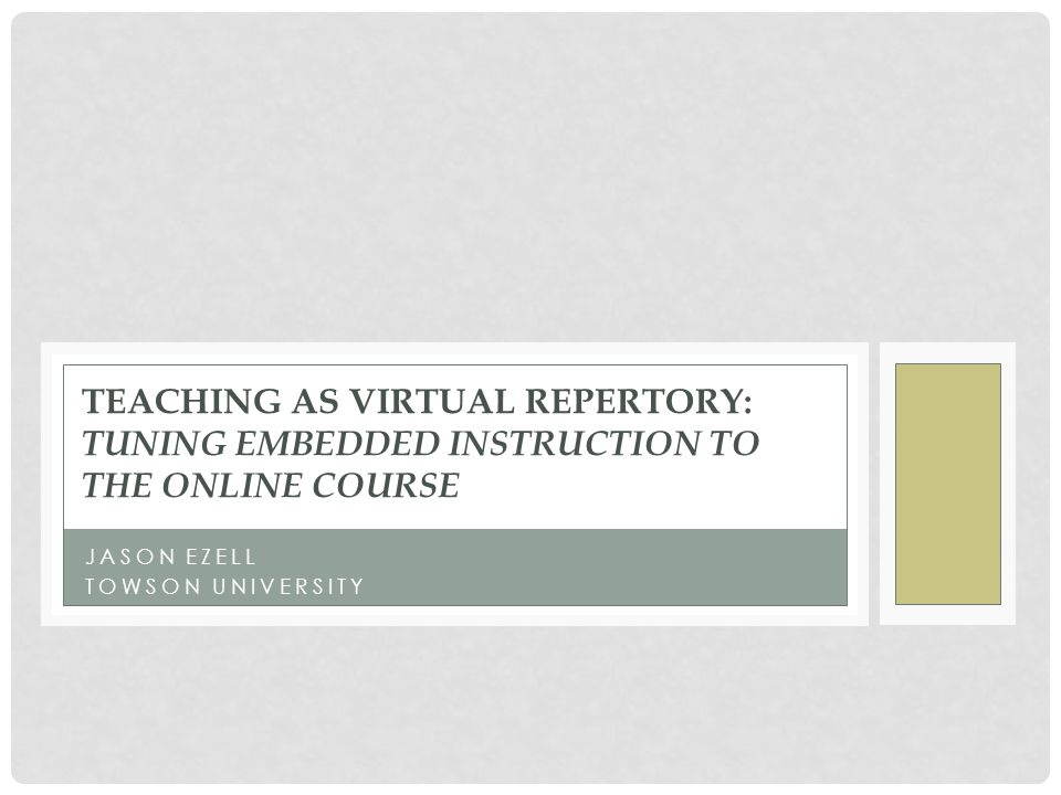 JASON EZELL TOWSON UNIVERSITY TEACHING AS VIRTUAL REPERTORY: TUNING EMBEDDED INSTRUCTION TO THE ONLINE COURSE