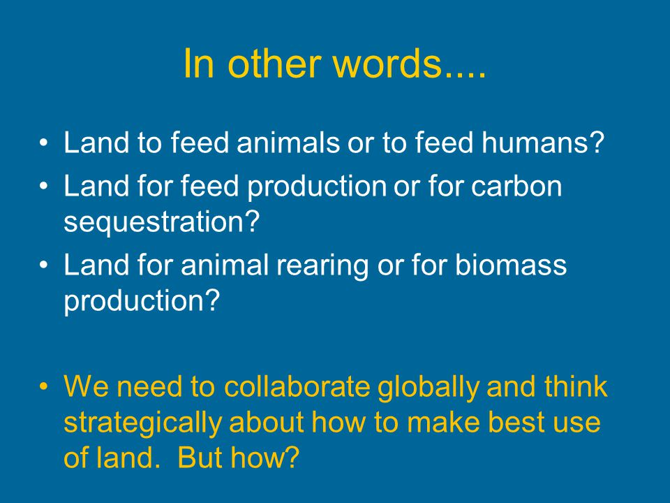 In other words.... Land to feed animals or to feed humans? Land for feed production or for carbon sequestration? Land for animal rearing or for biomas