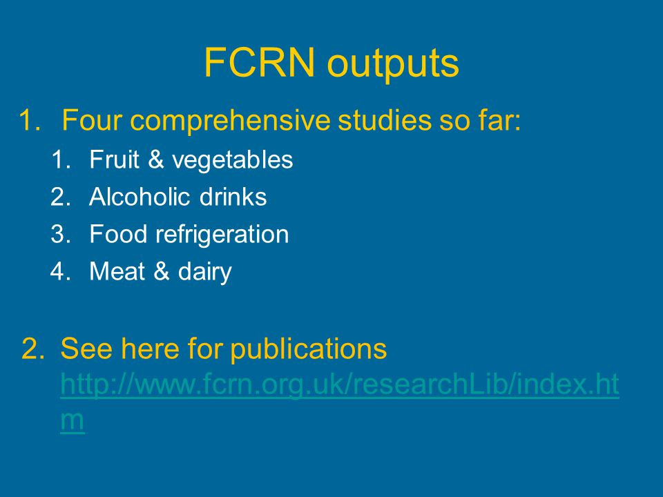 FCRN outputs 1.Four comprehensive studies so far: 1.Fruit & vegetables 2.Alcoholic drinks 3.Food refrigeration 4.Meat & dairy 2.See here for publicati