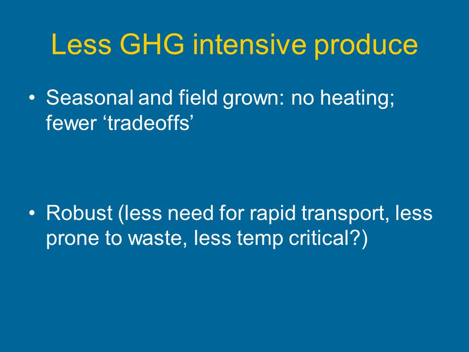 Less GHG intensive produce Seasonal and field grown: no heating; fewer tradeoffs Robust (less need for rapid transport, less prone to waste, less temp