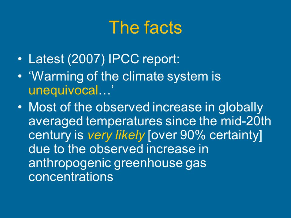 The facts Latest (2007) IPCC report: Warming of the climate system is unequivocal… Most of the observed increase in globally averaged temperatures sin