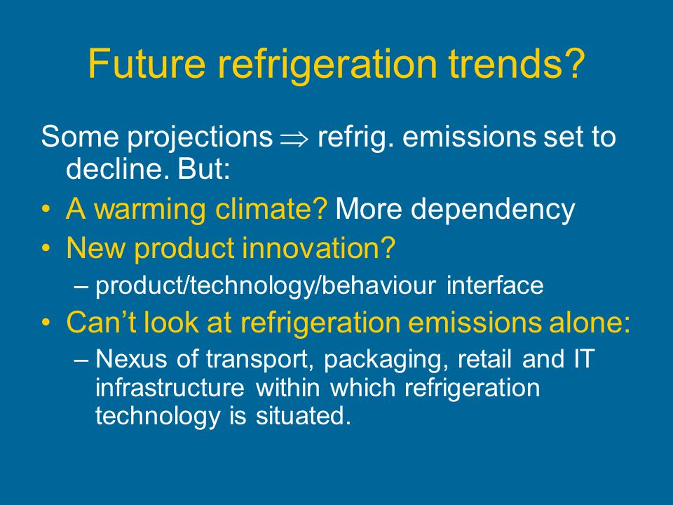 Future refrigeration trends? Some projections refrig. emissions set to decline. But: A warming climate? More dependency New product innovation? –produ