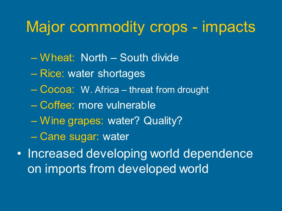 Major commodity crops - impacts –Wheat: North – South divide –Rice: water shortages –Cocoa: W. Africa – threat from drought –Coffee: more vulnerable –