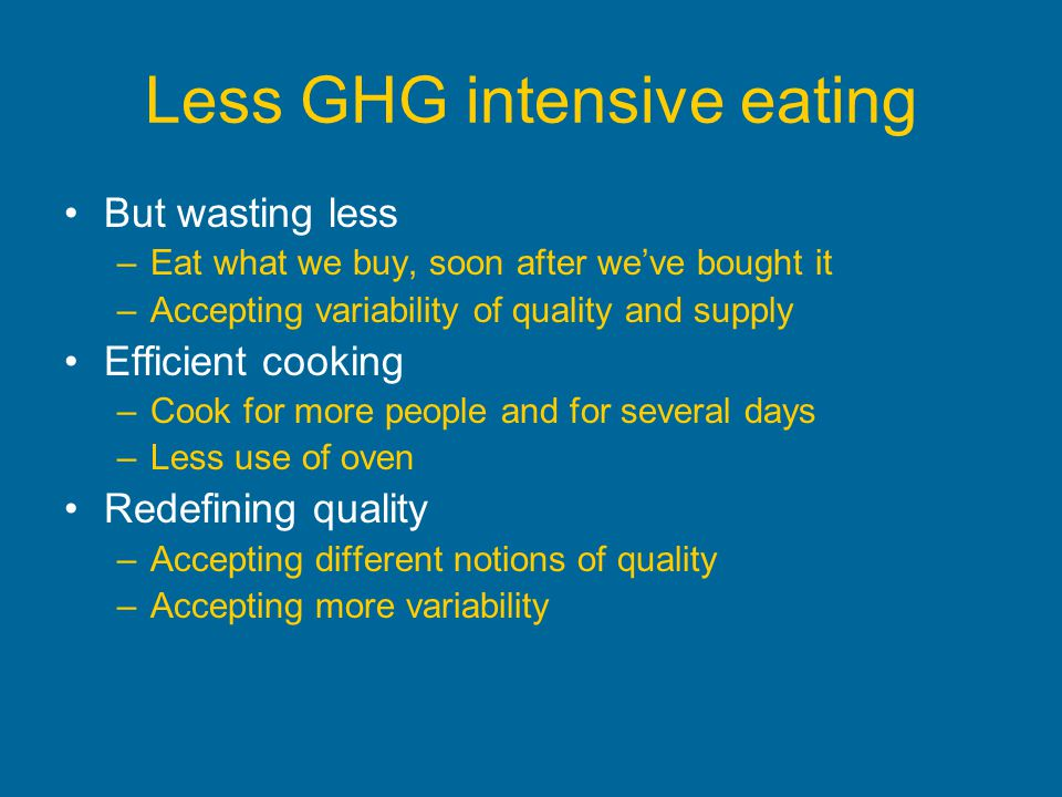 Less GHG intensive eating But wasting less –Eat what we buy, soon after weve bought it –Accepting variability of quality and supply Efficient cooking