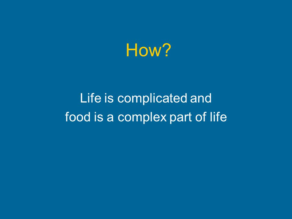 How? Life is complicated and food is a complex part of life