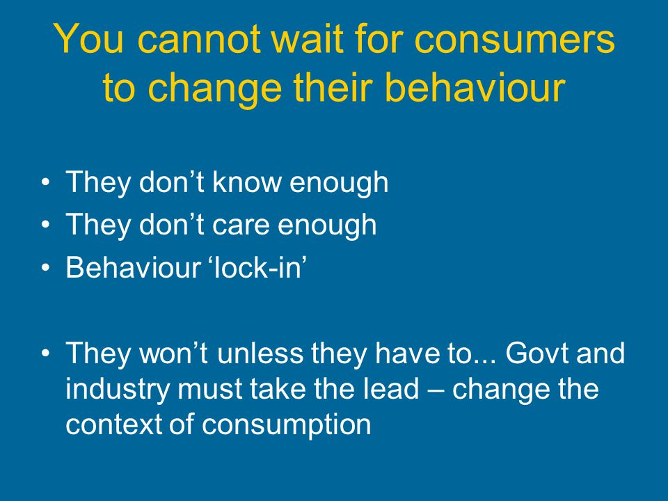 You cannot wait for consumers to change their behaviour They dont know enough They dont care enough Behaviour lock-in They wont unless they have to...