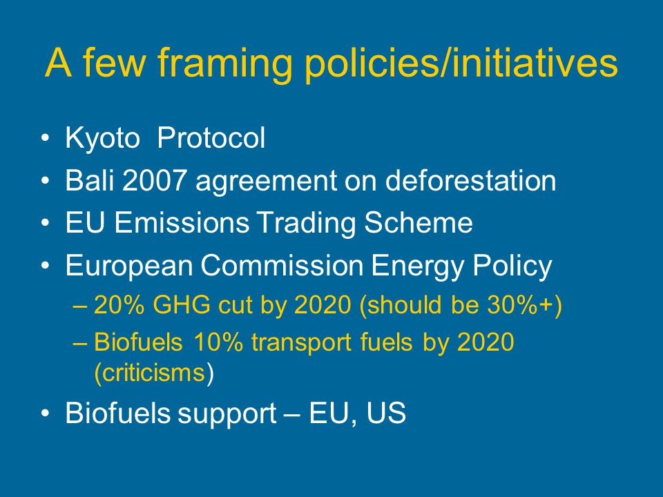 A few framing policies/initiatives Kyoto Protocol Bali 2007 agreement on deforestation EU Emissions Trading Scheme European Commission Energy Policy –