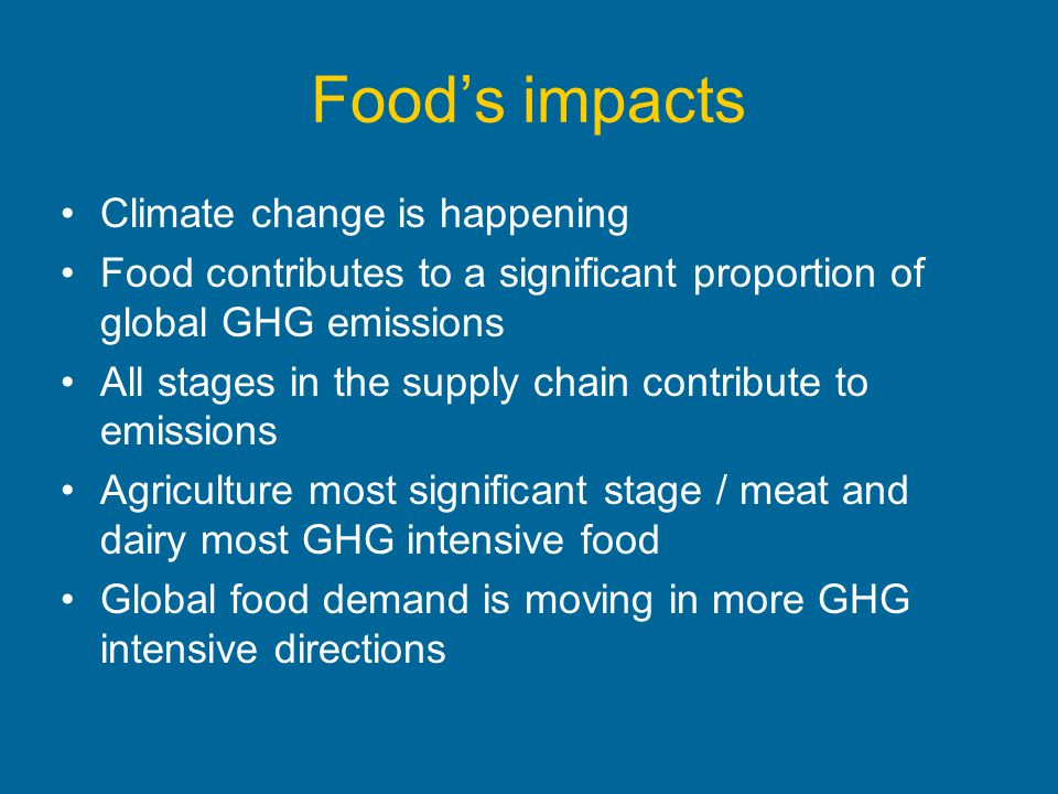 Foods impacts Climate change is happening Food contributes to a significant proportion of global GHG emissions All stages in the supply chain contribu