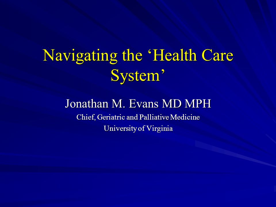 Navigating the Health Care System Jonathan M. Evans MD MPH Chief, Geriatric and Palliative Medicine University of Virginia