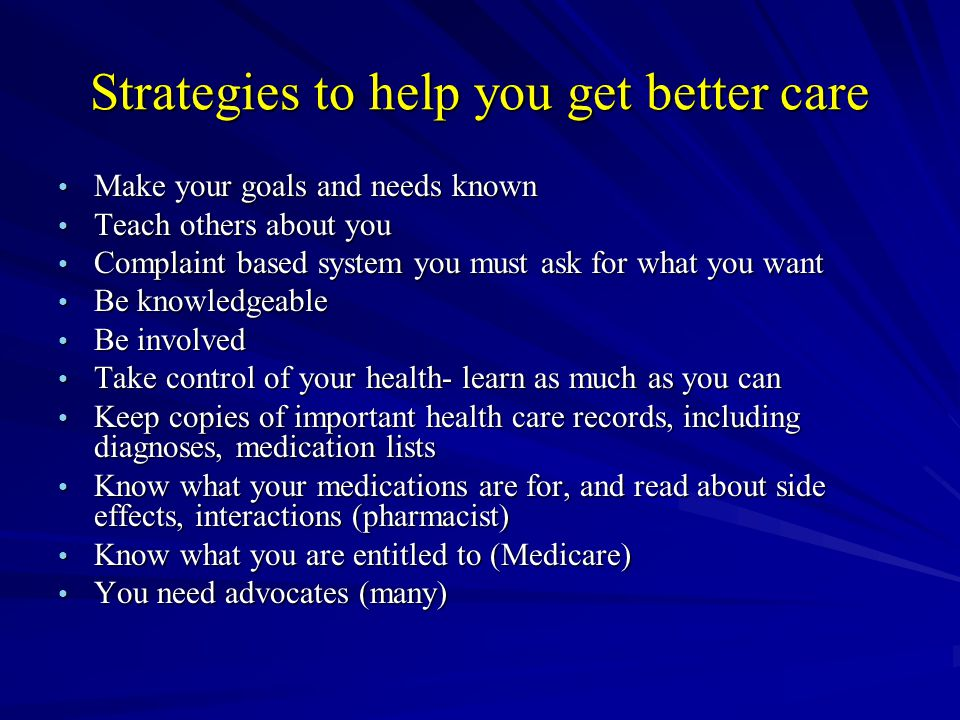 Strategies to help you get better care Make your goals and needs known Make your goals and needs known Teach others about you Teach others about you Complaint based system you must ask for what you want Complaint based system you must ask for what you want Be knowledgeable Be knowledgeable Be involved Be involved Take control of your health- learn as much as you can Take control of your health- learn as much as you can Keep copies of important health care records, including diagnoses, medication lists Keep copies of important health care records, including diagnoses, medication lists Know what your medications are for, and read about side effects, interactions (pharmacist) Know what your medications are for, and read about side effects, interactions (pharmacist) Know what you are entitled to (Medicare) Know what you are entitled to (Medicare) You need advocates (many) You need advocates (many)