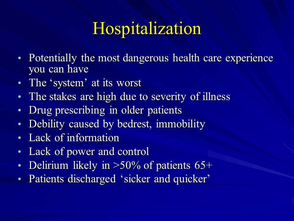 Hospitalization Potentially the most dangerous health care experience you can have Potentially the most dangerous health care experience you can have The system at its worst The system at its worst The stakes are high due to severity of illness The stakes are high due to severity of illness Drug prescribing in older patients Drug prescribing in older patients Debility caused by bedrest, immobility Debility caused by bedrest, immobility Lack of information Lack of information Lack of power and control Lack of power and control Delirium likely in >50% of patients 65+ Delirium likely in >50% of patients 65+ Patients discharged sicker and quicker Patients discharged sicker and quicker