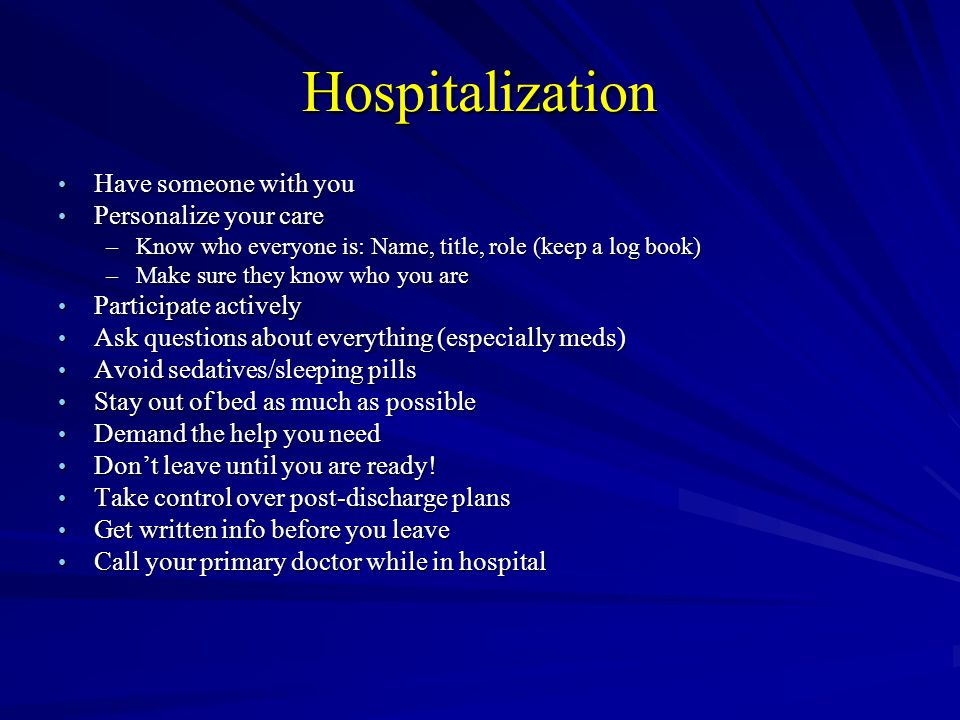 Hospitalization Have someone with you Have someone with you Personalize your care Personalize your care –Know who everyone is: Name, title, role (keep a log book) –Make sure they know who you are Participate actively Participate actively Ask questions about everything (especially meds) Ask questions about everything (especially meds) Avoid sedatives/sleeping pills Avoid sedatives/sleeping pills Stay out of bed as much as possible Stay out of bed as much as possible Demand the help you need Demand the help you need Dont leave until you are ready.