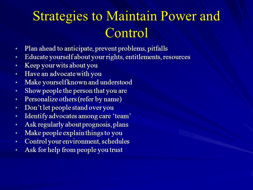 Strategies to Maintain Power and Control Plan ahead to anticipate, prevent problems, pitfalls Plan ahead to anticipate, prevent problems, pitfalls Educate yourself about your rights, entitlements, resources Educate yourself about your rights, entitlements, resources Keep your wits about you Keep your wits about you Have an advocate with you Have an advocate with you Make yourself known and understood Make yourself known and understood Show people the person that you are Show people the person that you are Personalize others (refer by name) Personalize others (refer by name) Dont let people stand over you Dont let people stand over you Identify advocates among care team Identify advocates among care team Ask regularly about prognosis, plans Ask regularly about prognosis, plans Make people explain things to you Make people explain things to you Control your environment, schedules Control your environment, schedules Ask for help from people you trust Ask for help from people you trust