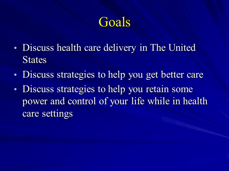 Goals Discuss health care delivery in The United States Discuss health care delivery in The United States Discuss strategies to help you get better ca