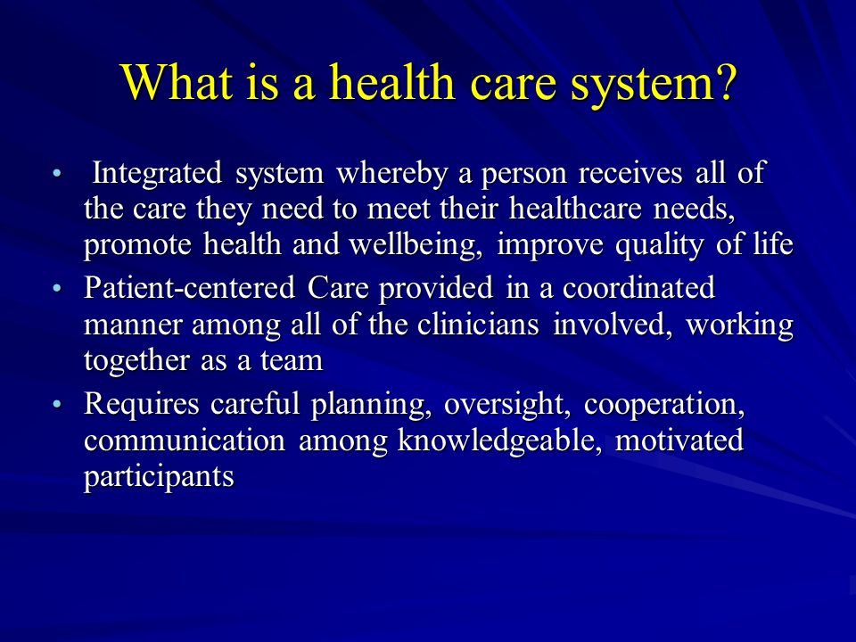 What is a health care system? Integrated system whereby a person receives all of the care they need to meet their healthcare needs, promote health and