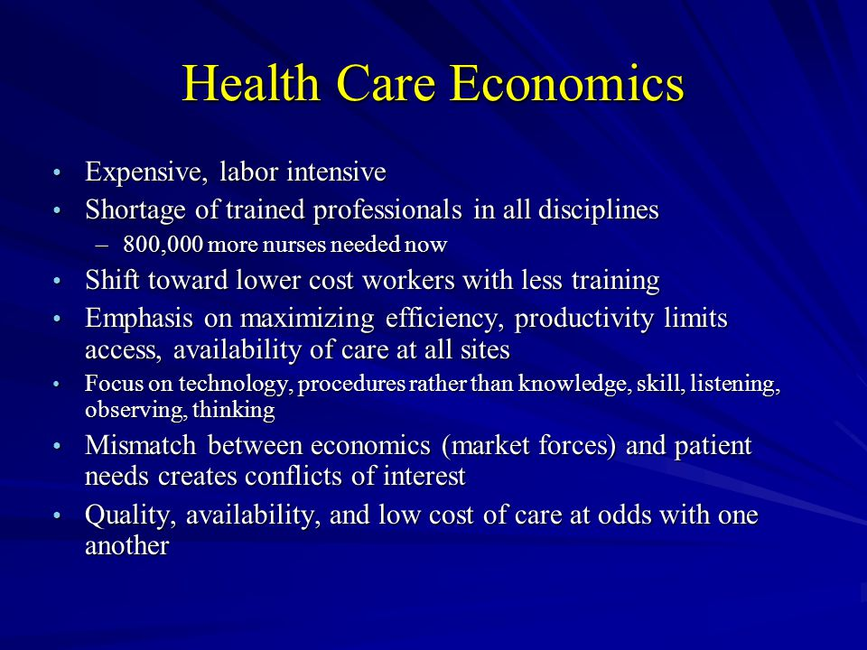 Health Care Economics Expensive, labor intensive Expensive, labor intensive Shortage of trained professionals in all disciplines Shortage of trained professionals in all disciplines –800,000 more nurses needed now Shift toward lower cost workers with less training Shift toward lower cost workers with less training Emphasis on maximizing efficiency, productivity limits access, availability of care at all sites Emphasis on maximizing efficiency, productivity limits access, availability of care at all sites Focus on technology, procedures rather than knowledge, skill, listening, observing, thinking Focus on technology, procedures rather than knowledge, skill, listening, observing, thinking Mismatch between economics (market forces) and patient needs creates conflicts of interest Mismatch between economics (market forces) and patient needs creates conflicts of interest Quality, availability, and low cost of care at odds with one another Quality, availability, and low cost of care at odds with one another