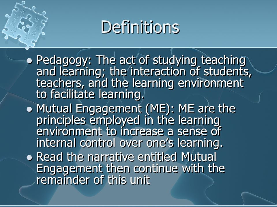 Definitions Pedagogy: The act of studying teaching and learning; the interaction of students, teachers, and the learning environment to facilitate lea