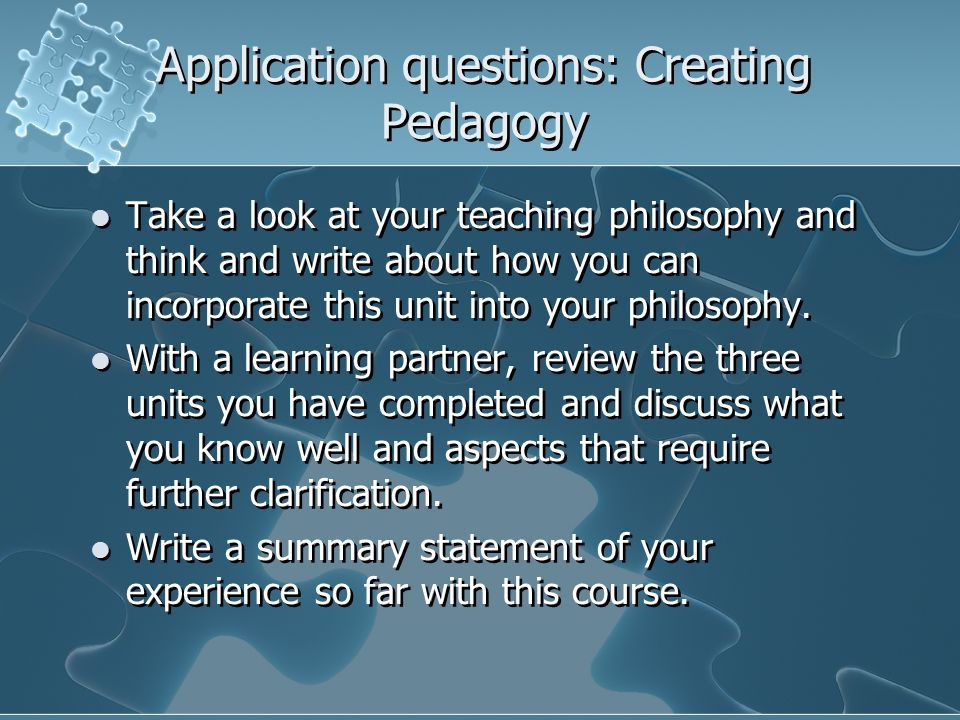 Application questions: Creating Pedagogy Take a look at your teaching philosophy and think and write about how you can incorporate this unit into your