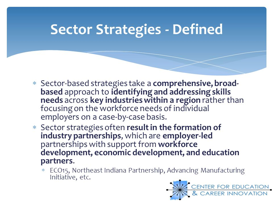 Sector-based strategies take a comprehensive, broad- based approach to identifying and addressing skills needs across key industries within a region r