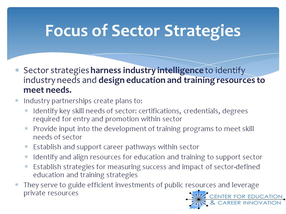 Sector strategies harness industry intelligence to identify industry needs and design education and training resources to meet needs. Industry partner
