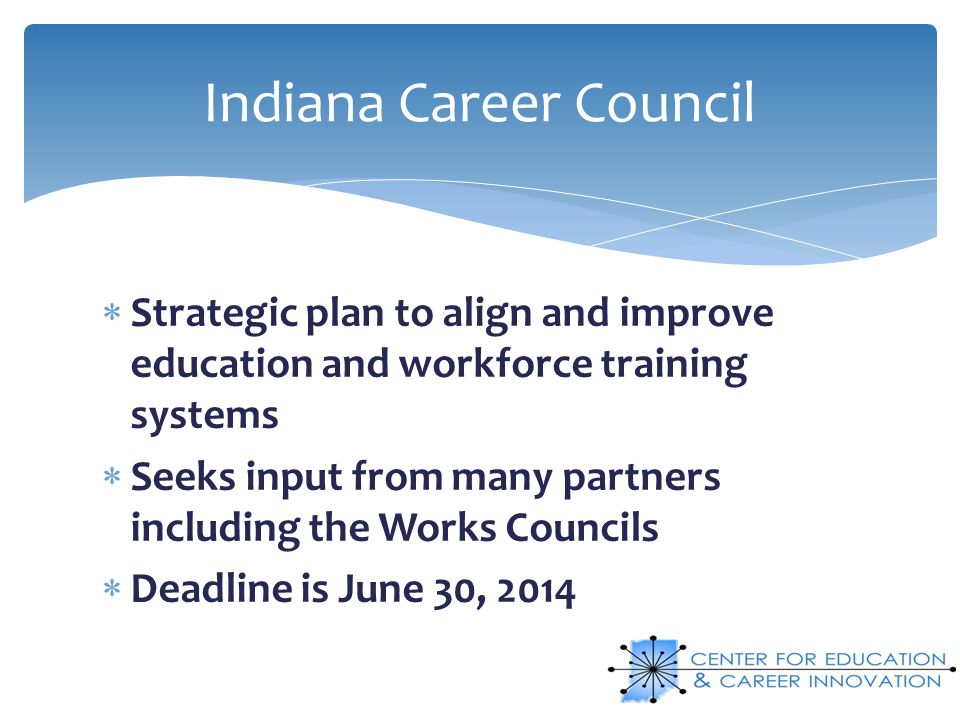 Strategic plan to align and improve education and workforce training systems Seeks input from many partners including the Works Councils Deadline is J