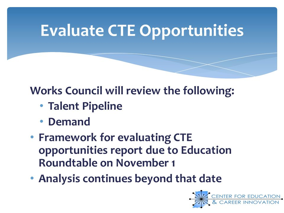 Works Council will review the following: Talent Pipeline Demand Framework for evaluating CTE opportunities report due to Education Roundtable on Novem
