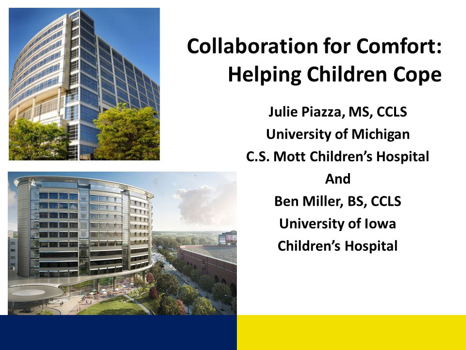 Collaboration for Comfort: Helping Children Cope Julie Piazza, MS, CCLS University of Michigan C.S. Mott Childrens Hospital And Ben Miller, BS, CCLS U