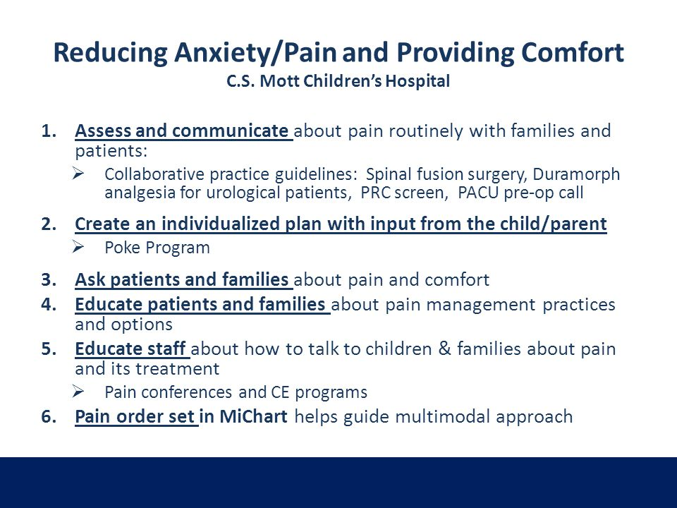 Reducing Anxiety/Pain and Providing Comfort C.S. Mott Childrens Hospital 1.Assess and communicate about pain routinely with families and patients: Col