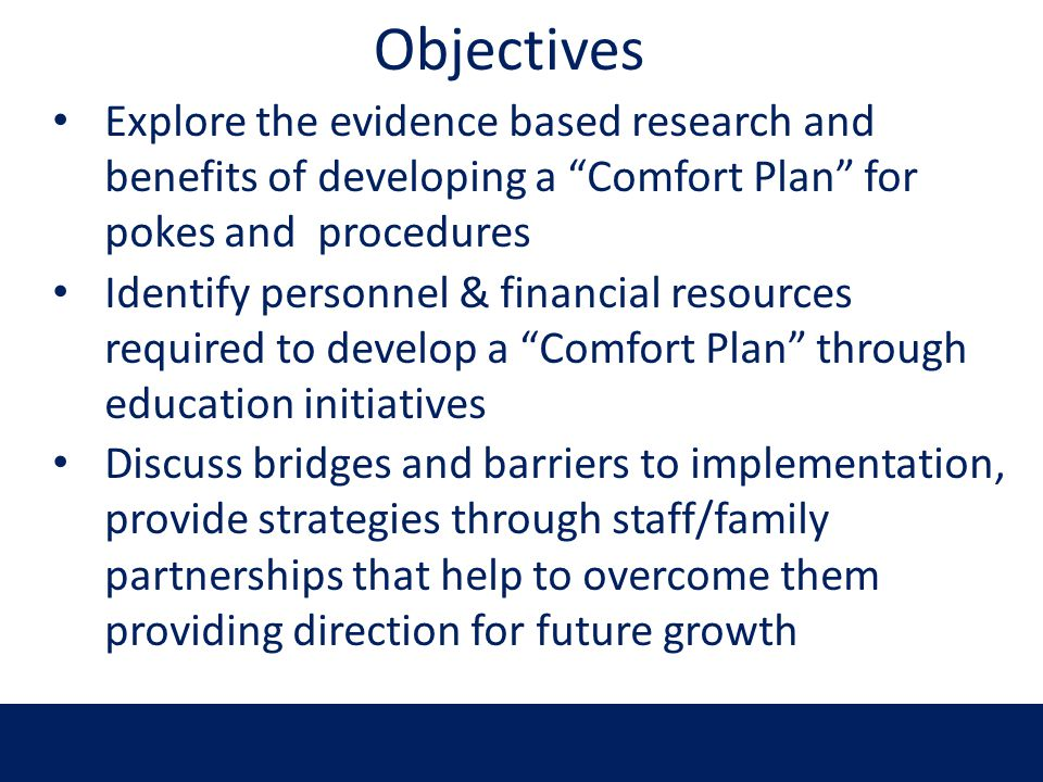 Objectives Explore the evidence based research and benefits of developing a Comfort Plan for pokes and procedures Identify personnel & financial resou