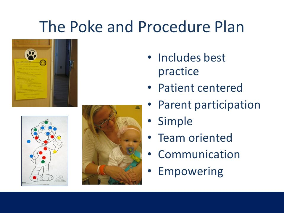 The Poke and Procedure Plan Includes best practice Patient centered Parent participation Simple Team oriented Communication Empowering