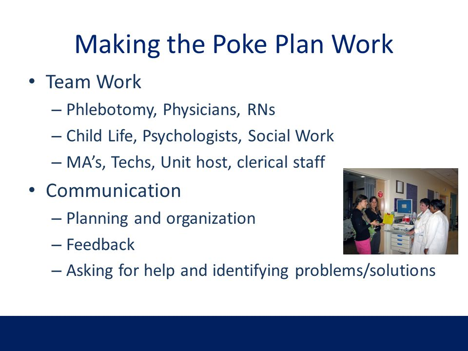 Making the Poke Plan Work Team Work – Phlebotomy, Physicians, RNs – Child Life, Psychologists, Social Work – MAs, Techs, Unit host, clerical staff Com