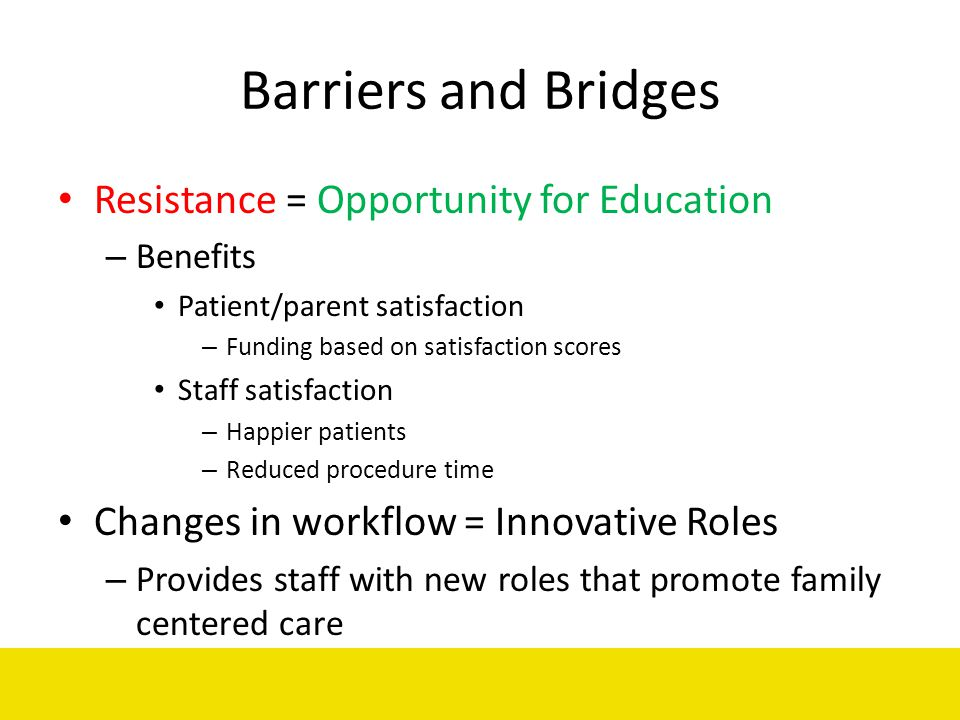 Barriers and Bridges Resistance = Opportunity for Education – Benefits Patient/parent satisfaction – Funding based on satisfaction scores Staff satisf