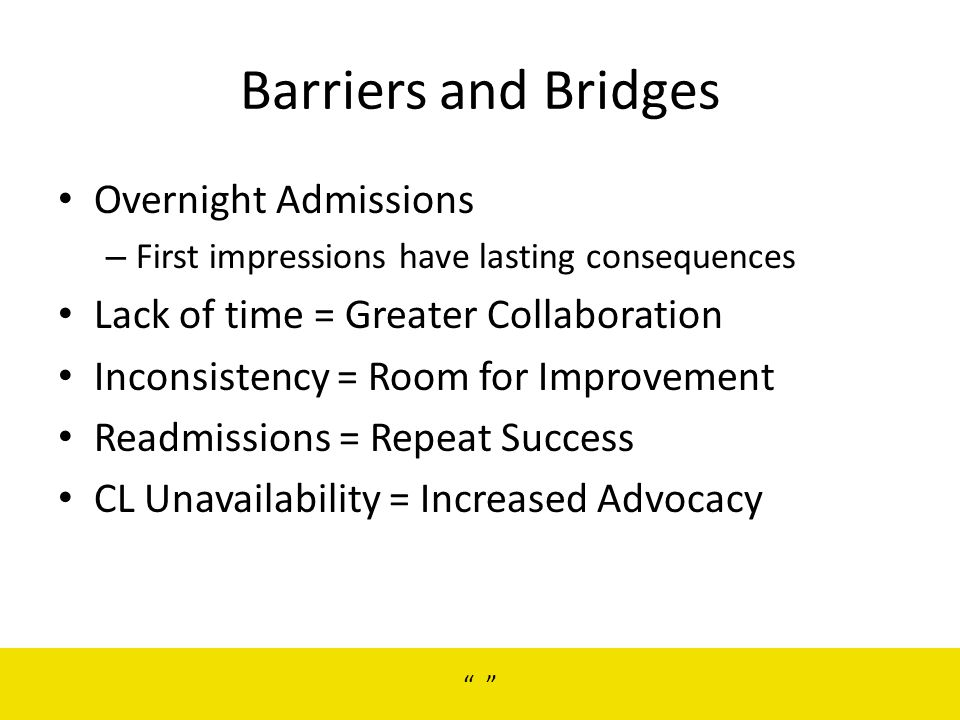 Barriers and Bridges Overnight Admissions – First impressions have lasting consequences Lack of time = Greater Collaboration Inconsistency = Room for