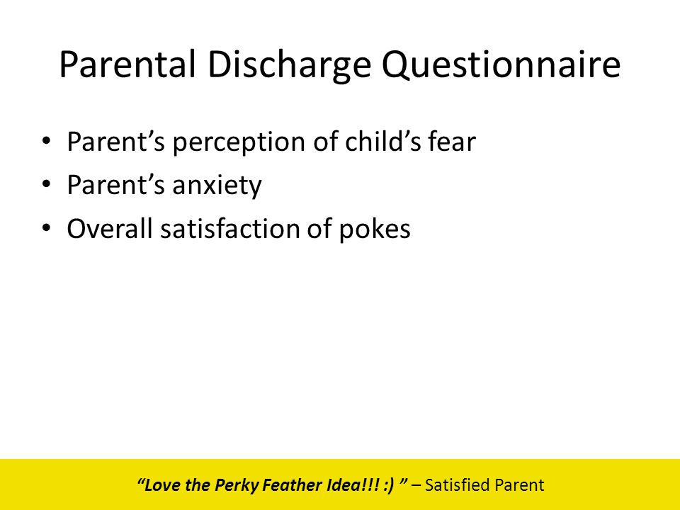 Parental Discharge Questionnaire Parents perception of childs fear Parents anxiety Overall satisfaction of pokes Love the Perky Feather Idea!!! :) – S