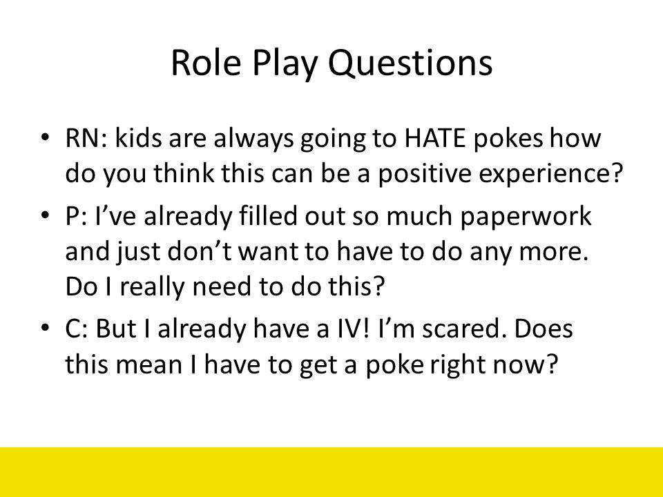 Role Play Questions RN: kids are always going to HATE pokes how do you think this can be a positive experience? P: Ive already filled out so much pape